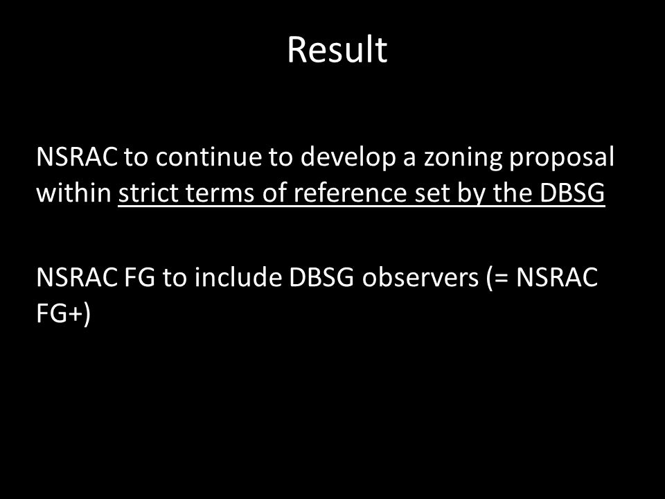 Result NSRAC to continue to develop a zoning proposal within strict terms of reference set by the DBSG NSRAC FG to include DBSG observers (= NSRAC FG+)