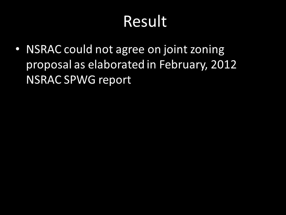 Result NSRAC could not agree on joint zoning proposal as elaborated in February, 2012 NSRAC SPWG report