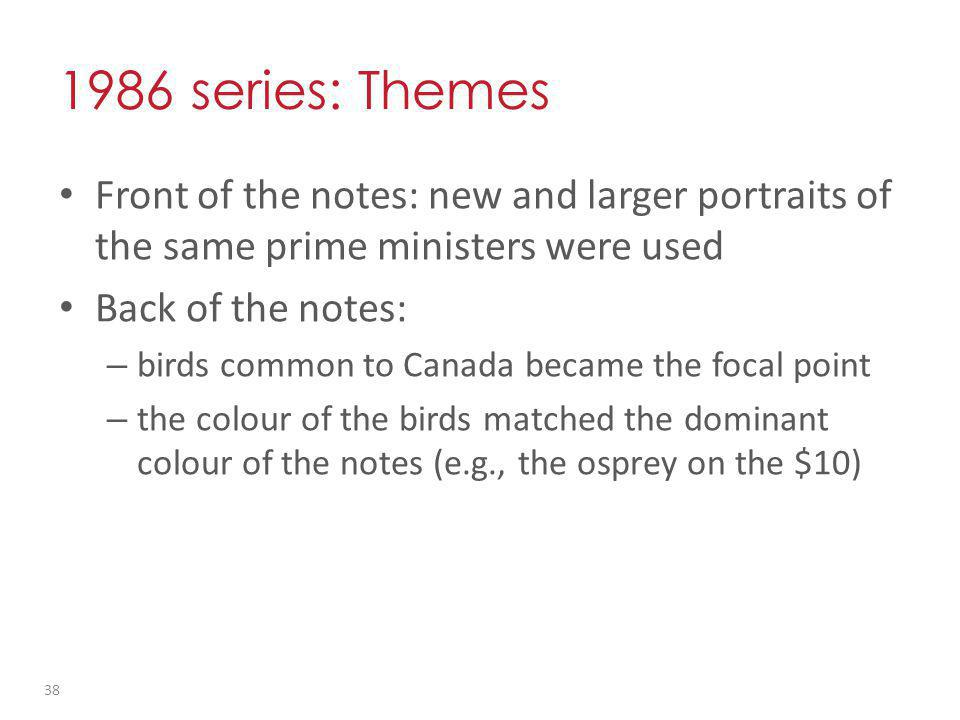 1986 series: Themes Front of the notes: new and larger portraits of the same prime ministers were used Back of the notes: – birds common to Canada became the focal point – the colour of the birds matched the dominant colour of the notes (e.g., the osprey on the $10) 38
