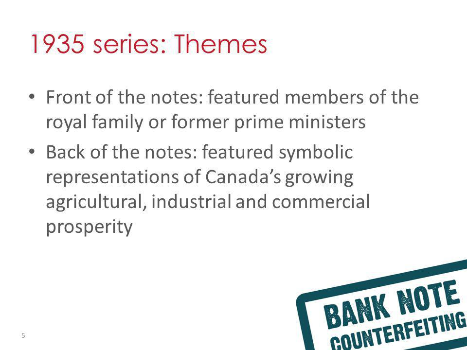 1935 series: Themes Front of the notes: featured members of the royal family or former prime ministers Back of the notes: featured symbolic representations of Canadas growing agricultural, industrial and commercial prosperity 5