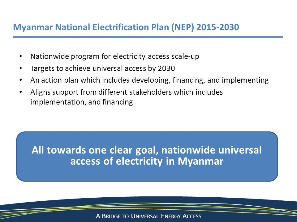 A Bridge to a Sustainable Energy Future A B RIDGE TO U NIVERSAL E NERGY A CCESS 2 Myanmar National Electrification Plan (NEP) 2015-2030 Nationwide pro