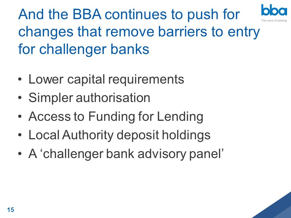 And the BBA continues to push for changes that remove barriers to entry for challenger banks Lower capital requirements Simpler authorisation Access t