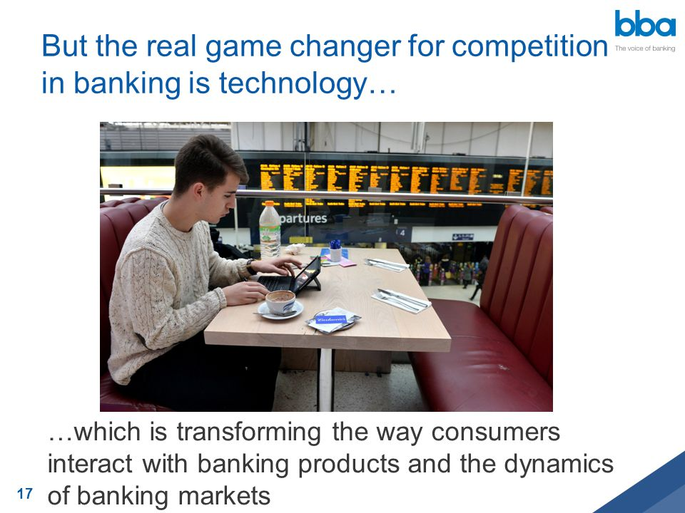 But the real game changer for competition in banking is technology… …which is transforming the way consumers interact with banking products and the dy