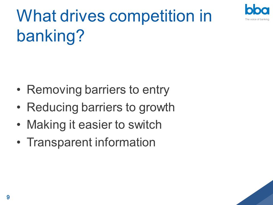 What drives competition in banking? Removing barriers to entry Reducing barriers to growth Making it easier to switch Transparent information 9