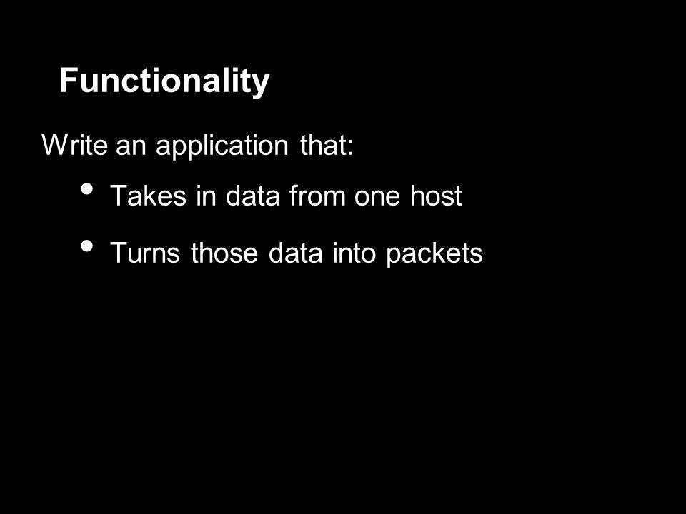 Functionality Write an application that: Takes in data from one host Turns those data into packets