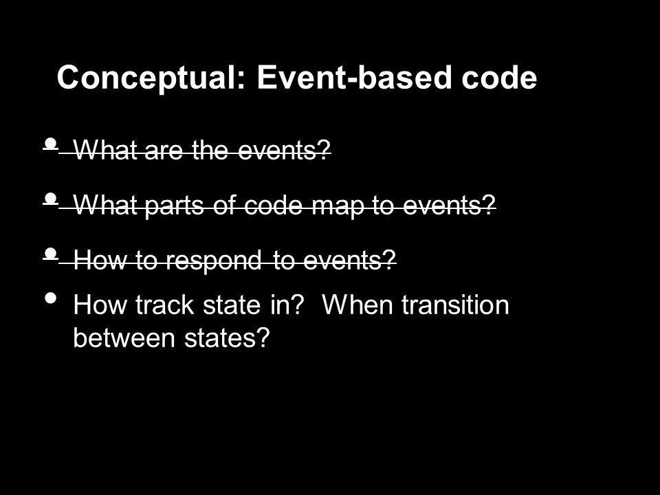 Conceptual: Event-based code What are the events? What parts of code map to events? How to respond to events? How track state in? When transition betw