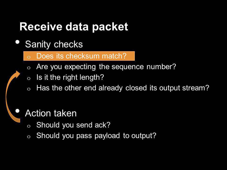 Receive data packet Sanity checks o Does its checksum match? o Are you expecting the sequence number? o Is it the right length? o Has the other end al