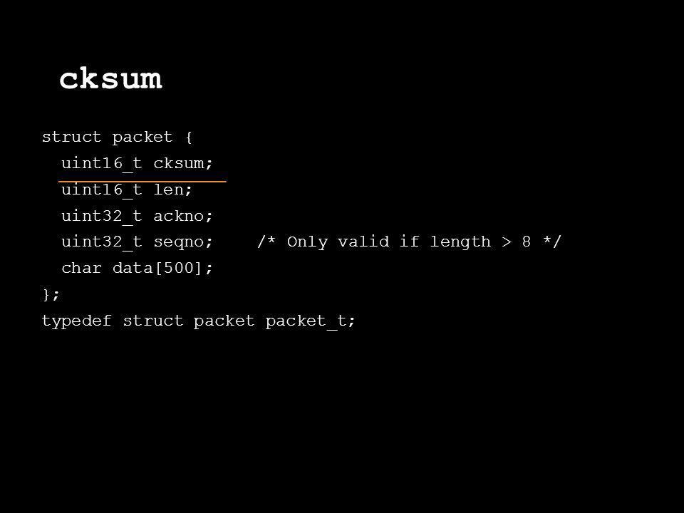 cksum struct packet { uint16_t cksum; uint16_t len; uint32_t ackno; uint32_t seqno; /* Only valid if length > 8 */ char data[500]; }; typedef struct p