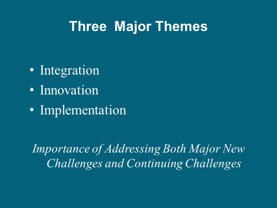Three Major Themes Integration Innovation Implementation Importance of Addressing Both Major New Challenges and Continuing Challenges