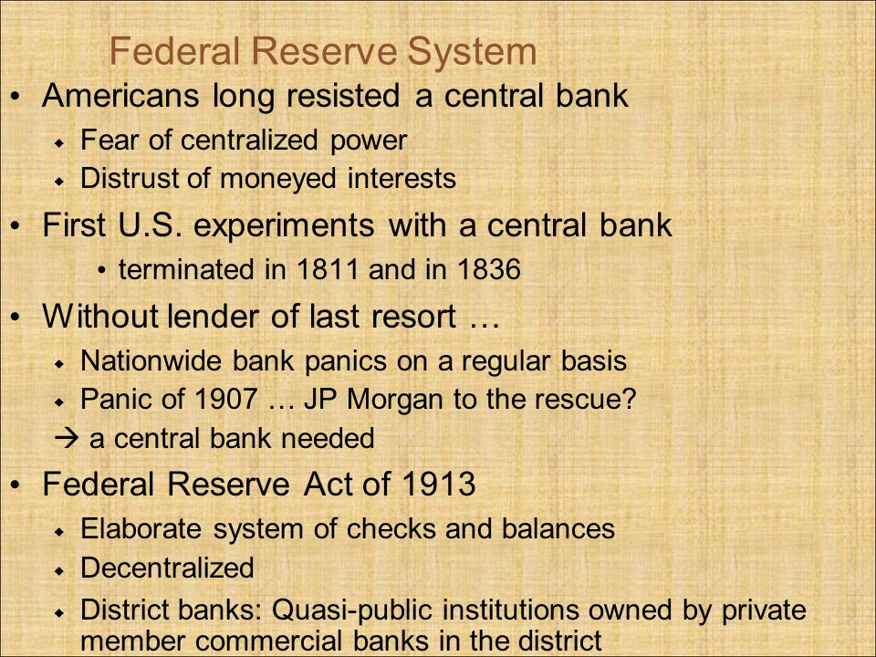 Federal Reserve System Americans long resisted a central bank Fear of centralized power Distrust of moneyed interests First U.S. experiments with a ce