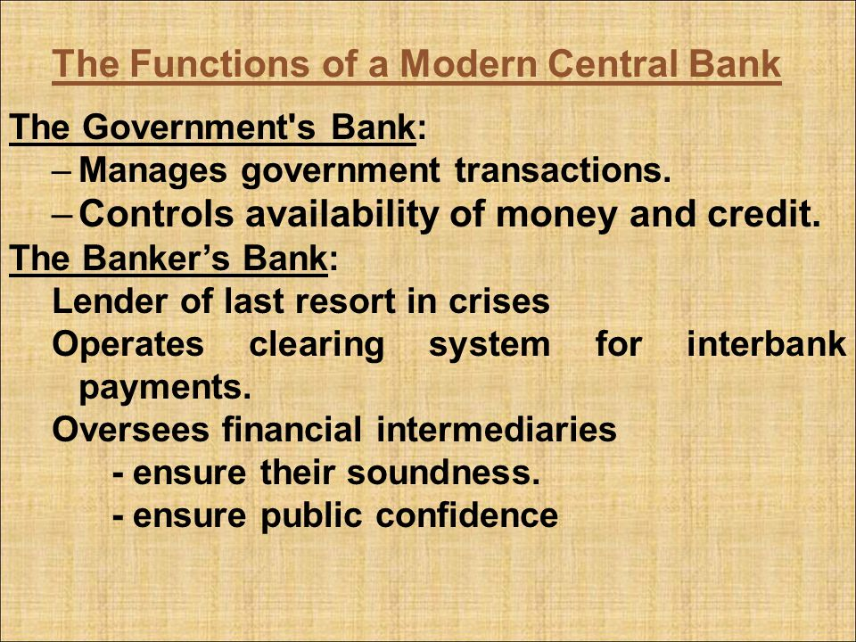 The Functions of a Modern Central Bank The Government's Bank: –Manages government transactions. –Controls availability of money and credit. The Banker