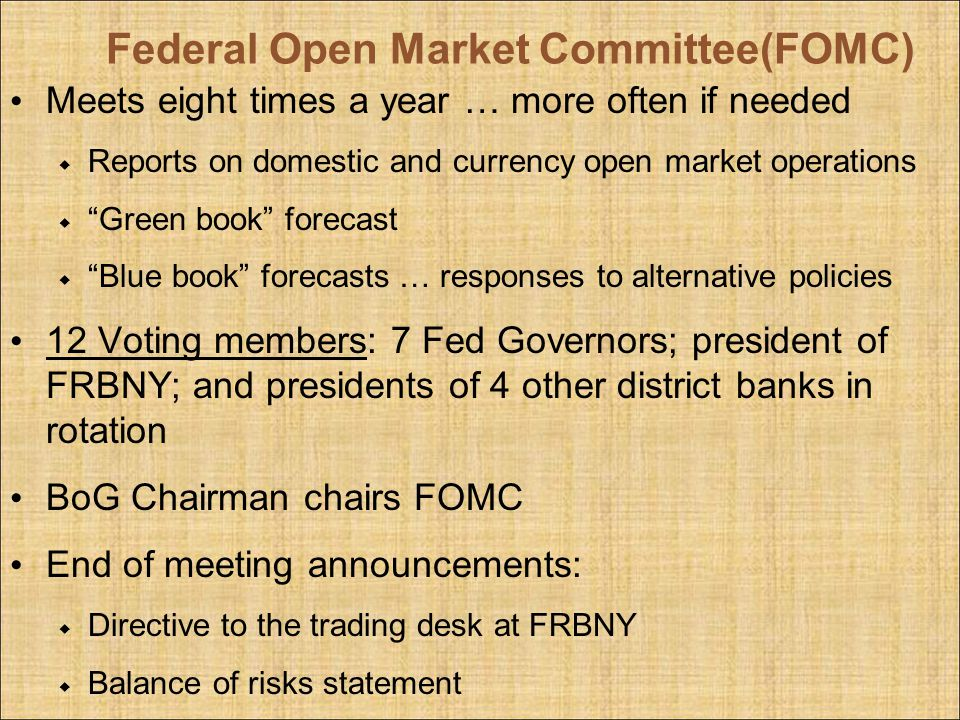 Federal Open Market Committee(FOMC) Meets eight times a year … more often if needed Reports on domestic and currency open market operations Green book