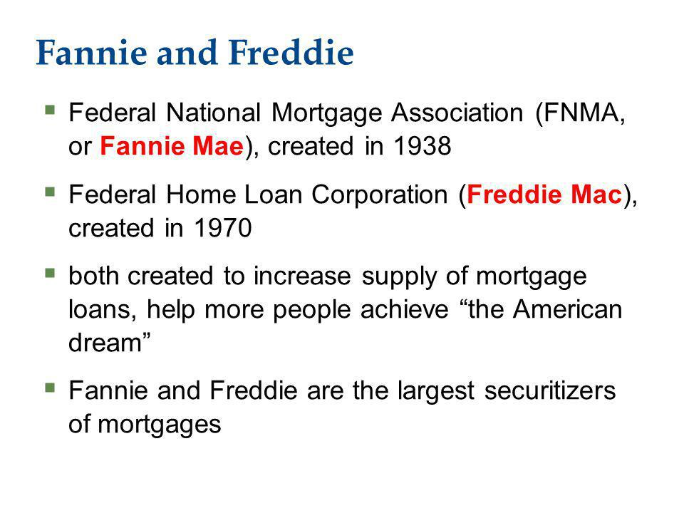 Fannie and Freddie Federal National Mortgage Association (FNMA, or Fannie Mae), created in 1938 Federal Home Loan Corporation (Freddie Mac), created in 1970 both created to increase supply of mortgage loans, help more people achieve the American dream Fannie and Freddie are the largest securitizers of mortgages
