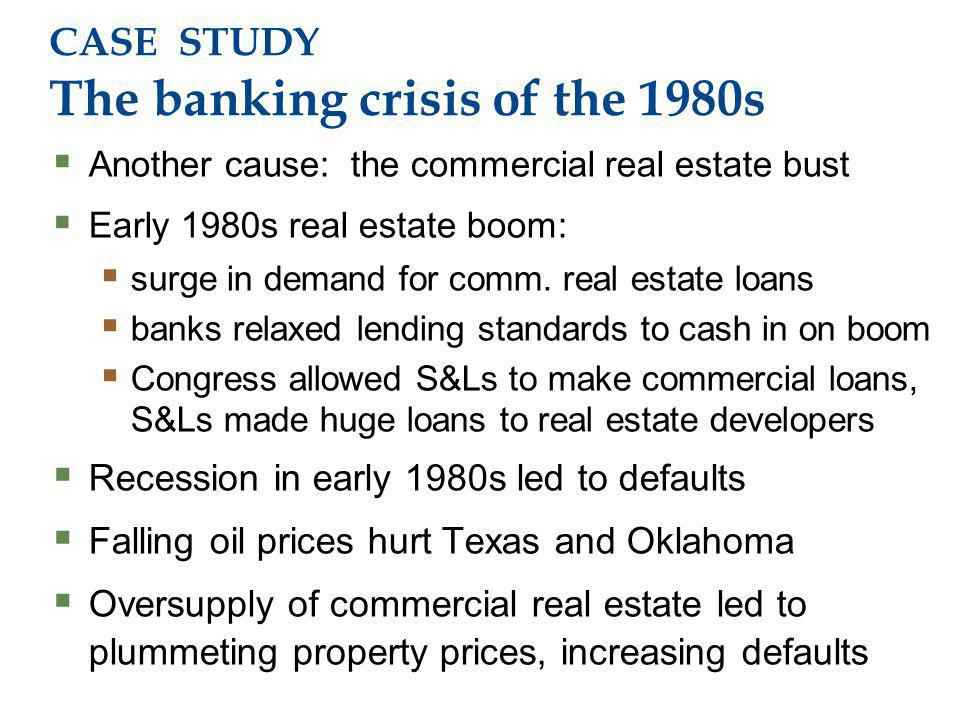 CASE STUDY The banking crisis of the 1980s Another cause: the commercial real estate bust Early 1980s real estate boom: surge in demand for comm.
