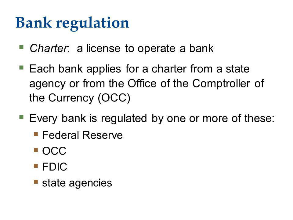 Bank regulation Charter: a license to operate a bank Each bank applies for a charter from a state agency or from the Office of the Comptroller of the Currency (OCC) Every bank is regulated by one or more of these: Federal Reserve OCC FDIC state agencies