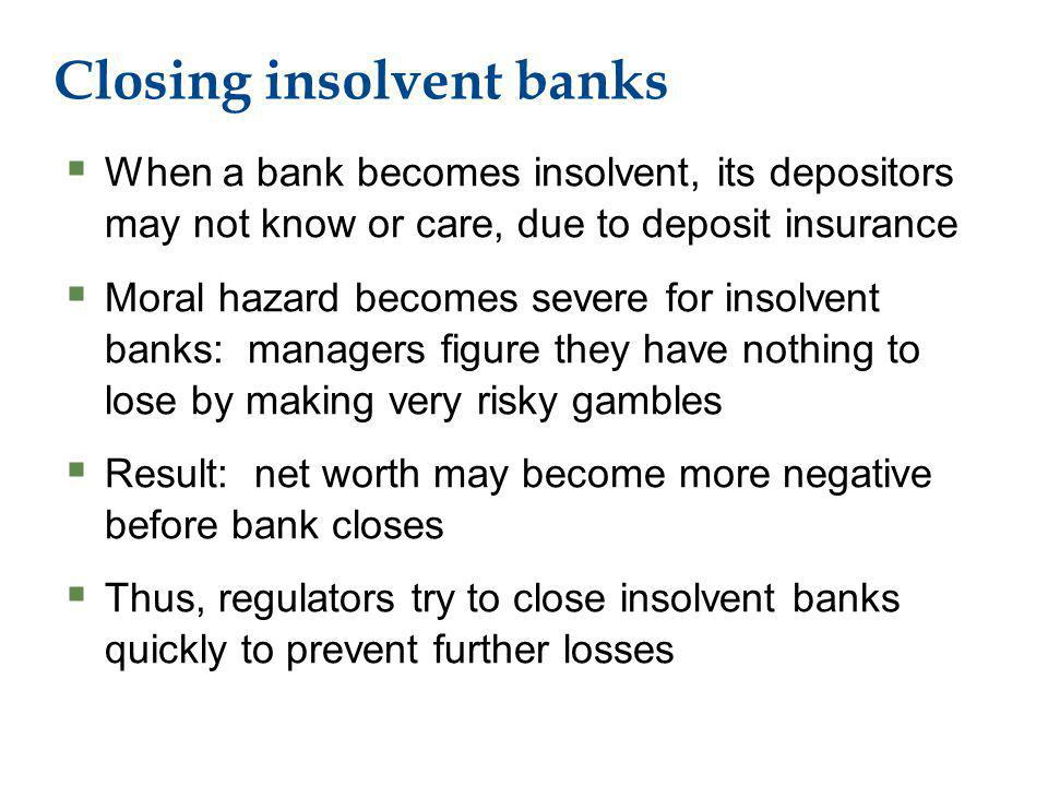 Closing insolvent banks When a bank becomes insolvent, its depositors may not know or care, due to deposit insurance Moral hazard becomes severe for insolvent banks: managers figure they have nothing to lose by making very risky gambles Result: net worth may become more negative before bank closes Thus, regulators try to close insolvent banks quickly to prevent further losses