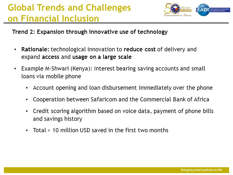 Rationale: technological innovation to reduce cost of delivery and expand access and usage on a large scale Example M-Shwari (Kenya): Interest bearing saving accounts and small loans via mobile phone Account opening and loan disbursement immediately over the phone Cooperation between Safaricom and the Commercial Bank of Africa Credit scoring algorithm based on voice data, payment of phone bills and savings history Total > 10 million USD saved in the first two months Global Trends and Challenges on Financial Inclusion Trend 2: Expansion through innovative use of technology