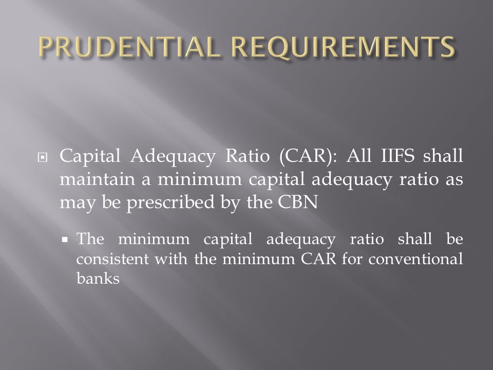 Capital Adequacy Ratio (CAR): All IIFS shall maintain a minimum capital adequacy ratio as may be prescribed by the CBN The minimum capital adequacy ratio shall be consistent with the minimum CAR for conventional banks