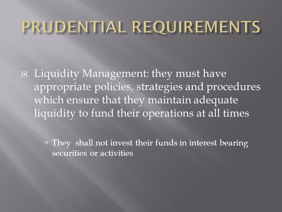 Liquidity Management: they must have appropriate policies, strategies and procedures which ensure that they maintain adequate liquidity to fund their operations at all times They shall not invest their funds in interest bearing securities or activities