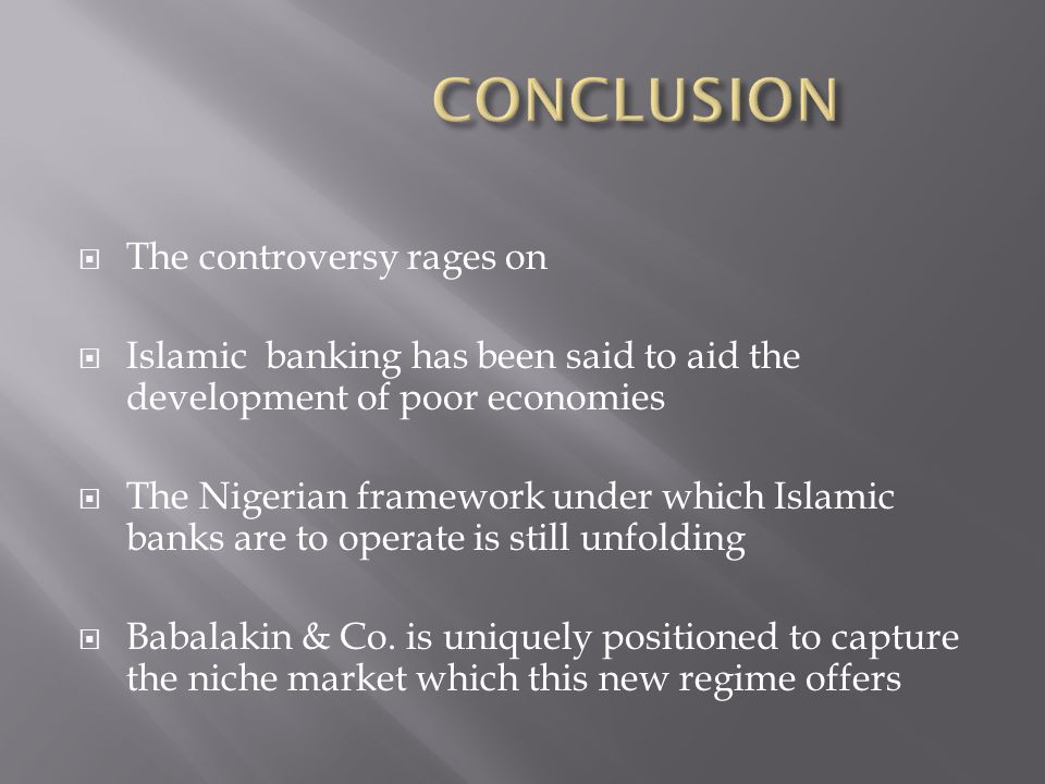 The controversy rages on Islamic banking has been said to aid the development of poor economies The Nigerian framework under which Islamic banks are to operate is still unfolding Babalakin & Co.