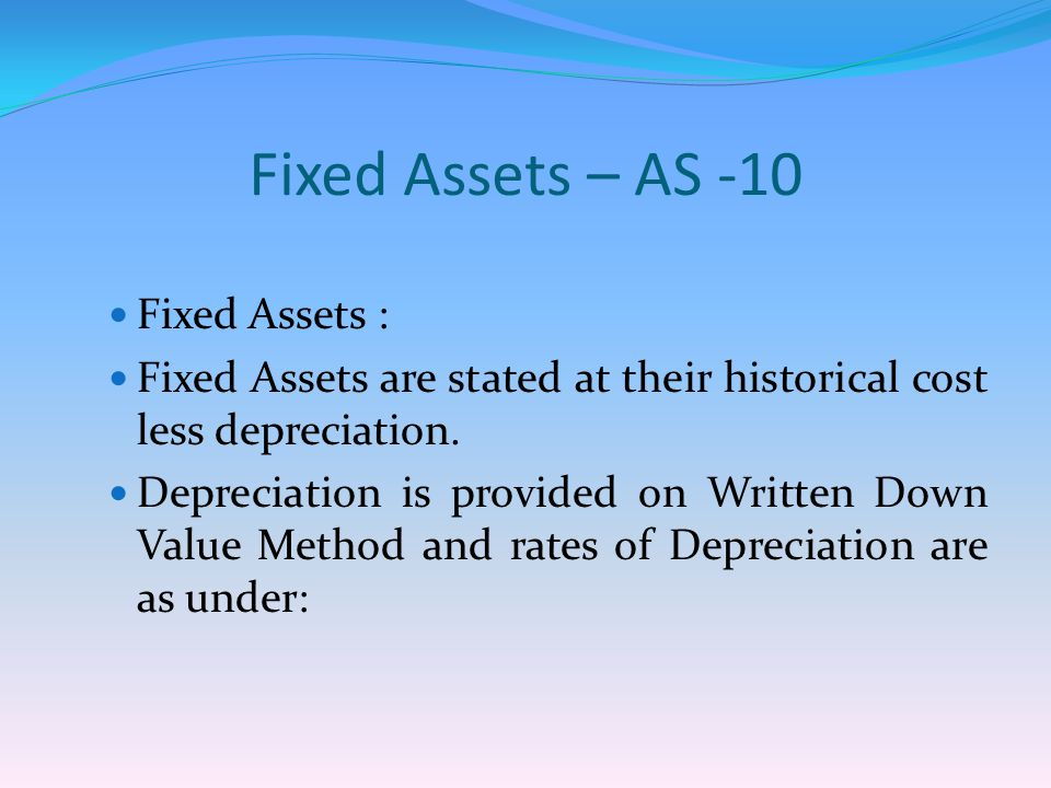 Fixed Assets – AS -10 Fixed Assets : Fixed Assets are stated at their historical cost less depreciation.