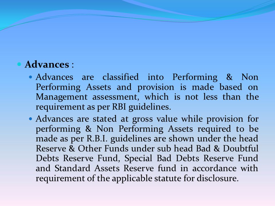 Advances : Advances are classified into Performing & Non Performing Assets and provision is made based on Management assessment, which is not less than the requirement as per RBI guidelines.