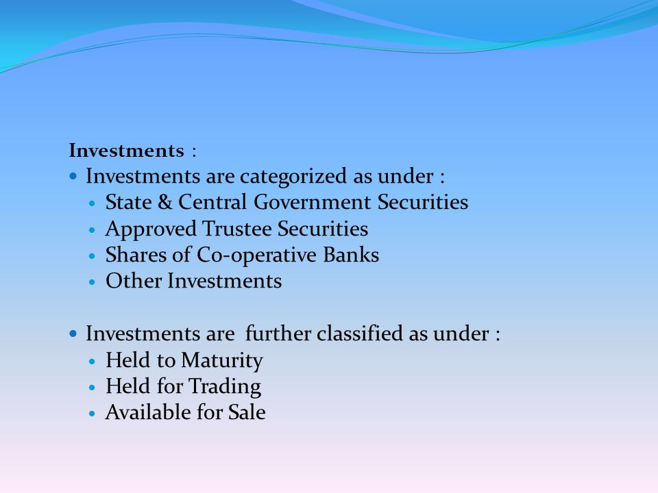 Investments : Investments are categorized as under : State & Central Government Securities Approved Trustee Securities Shares of Co-operative Banks Ot