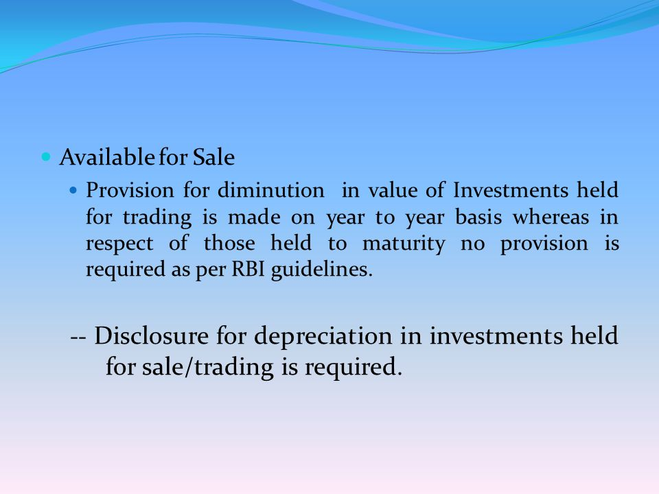 Available for Sale Provision for diminution in value of Investments held for trading is made on year to year basis whereas in respect of those held to