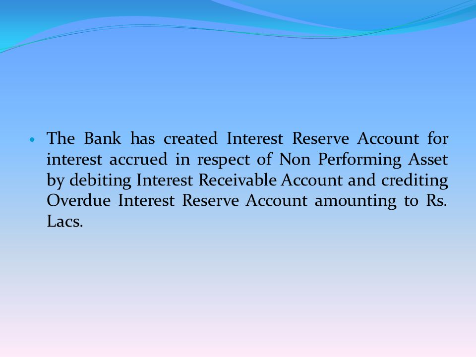 The Bank has created Interest Reserve Account for interest accrued in respect of Non Performing Asset by debiting Interest Receivable Account and cred