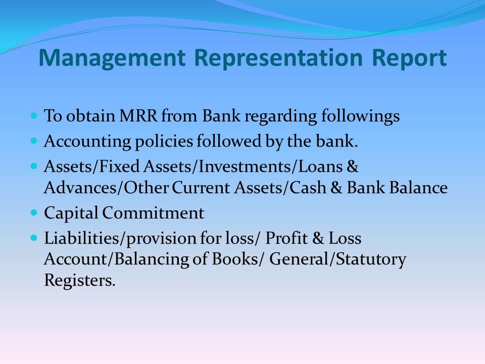 Management Representation Report To obtain MRR from Bank regarding followings Accounting policies followed by the bank. Assets/Fixed Assets/Investment