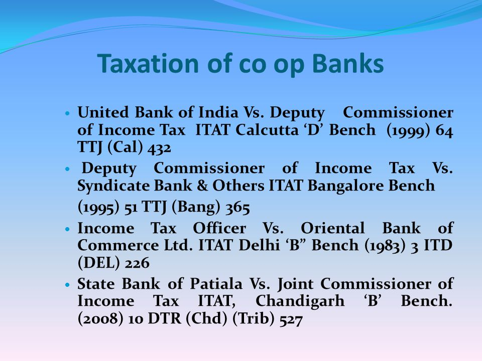 Taxation of co op Banks United Bank of India Vs. Deputy Commissioner of Income Tax ITAT Calcutta D Bench (1999) 64 TTJ (Cal) 432 Deputy Commissioner o