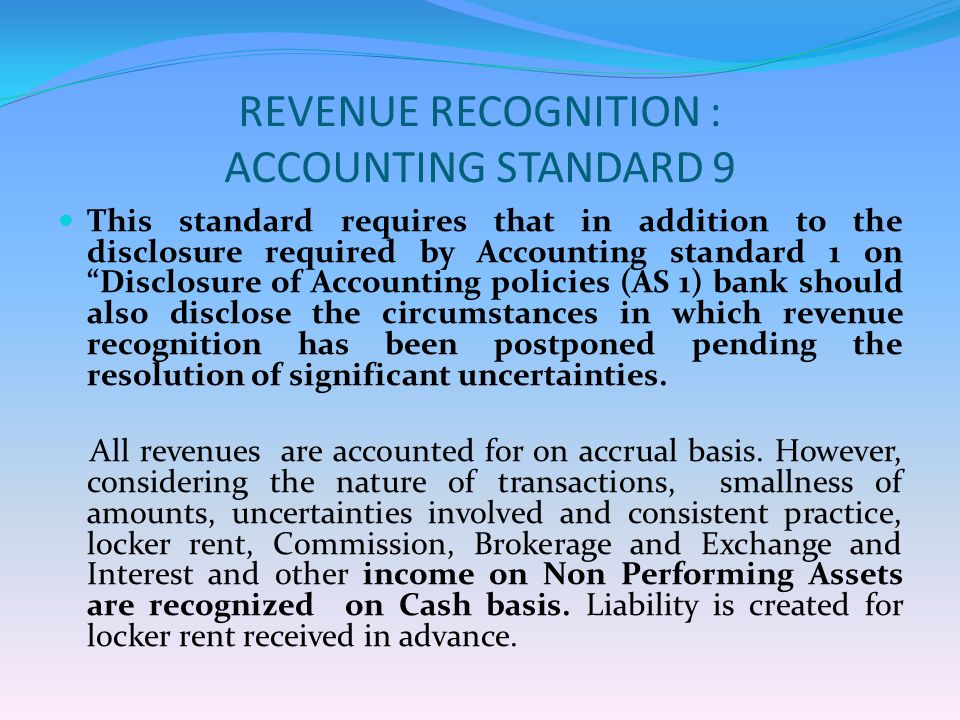 REVENUE RECOGNITION : ACCOUNTING STANDARD 9 This standard requires that in addition to the disclosure required by Accounting standard 1 on Disclosure of Accounting policies (AS 1) bank should also disclose the circumstances in which revenue recognition has been postponed pending the resolution of significant uncertainties.