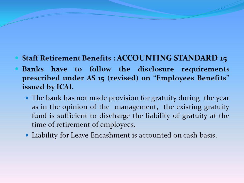 Staff Retirement Benefits : ACCOUNTING STANDARD 15 Banks have to follow the disclosure requirements prescribed under AS 15 (revised) on Employees Benefits issued by ICAI.