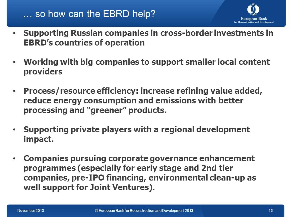 … so how can the EBRD help? Supporting Russian companies in cross-border investments in EBRDs countries of operation Working with big companies to sup