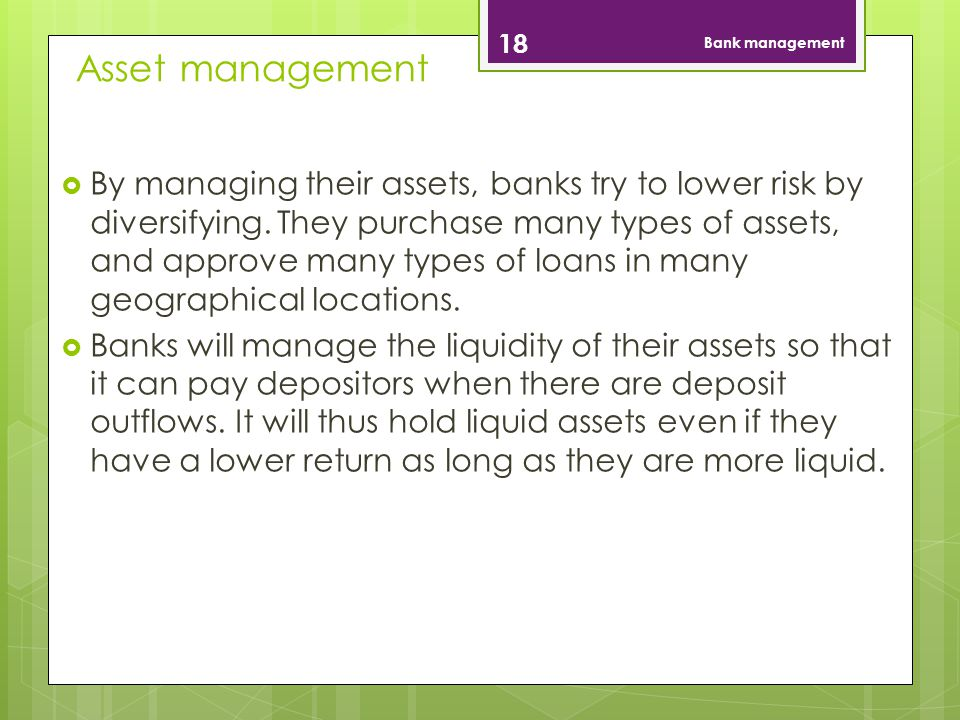 Asset management 18 Bank management By managing their assets, banks try to lower risk by diversifying.