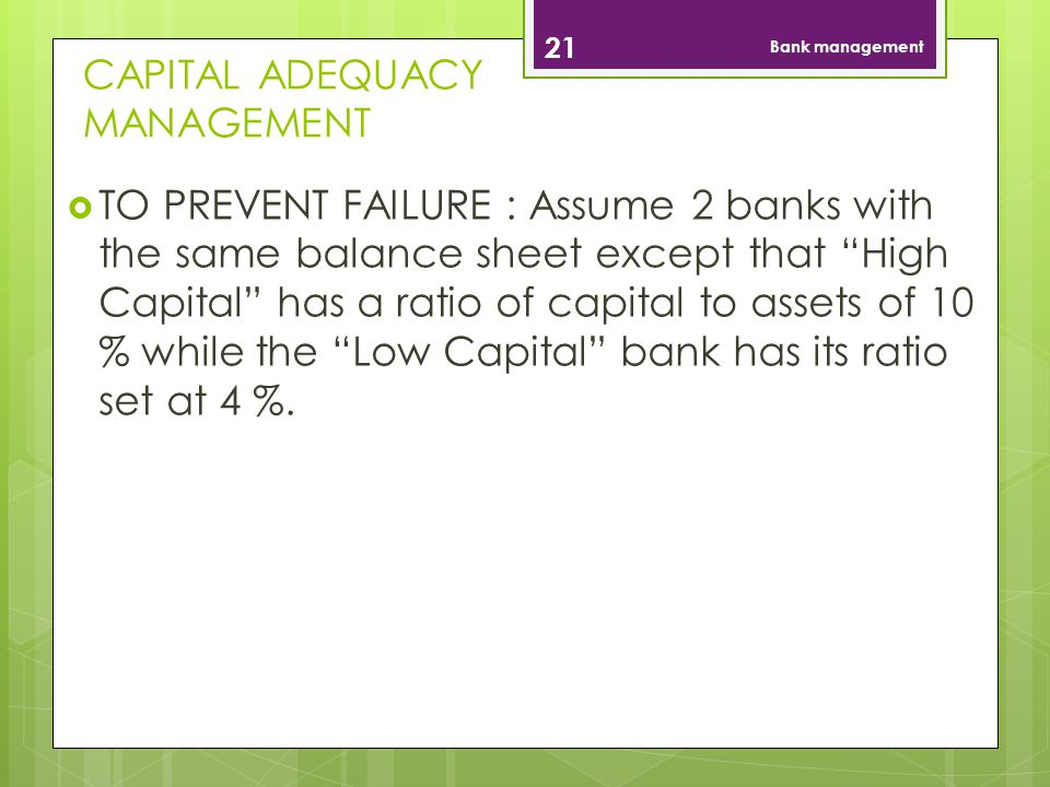 CAPITAL ADEQUACY MANAGEMENT 21 Bank management TO PREVENT FAILURE : Assume 2 banks with the same balance sheet except that High Capital has a ratio of capital to assets of 10 % while the Low Capital bank has its ratio set at 4 %.
