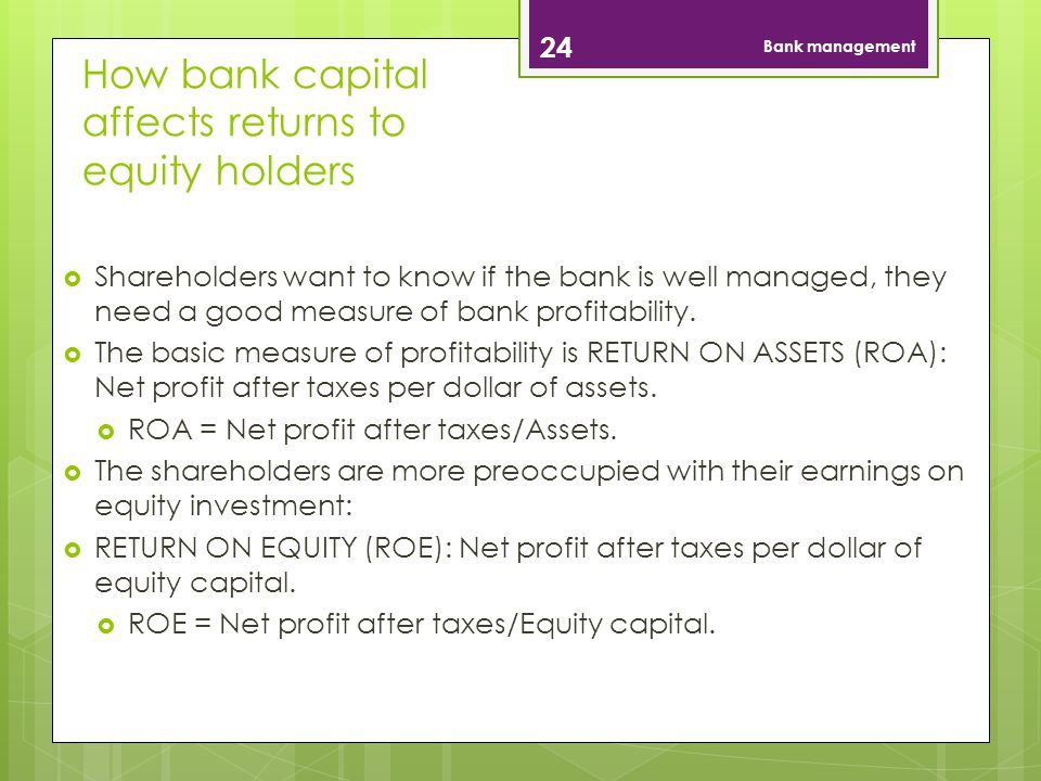 How bank capital affects returns to equity holders 24 Bank management Shareholders want to know if the bank is well managed, they need a good measure of bank profitability.