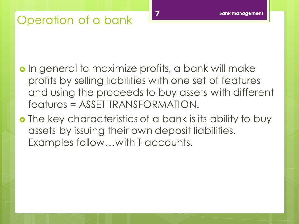 Operation of a bank In general to maximize profits, a bank will make profits by selling liabilities with one set of features and using the proceeds to buy assets with different features = ASSET TRANSFORMATION.