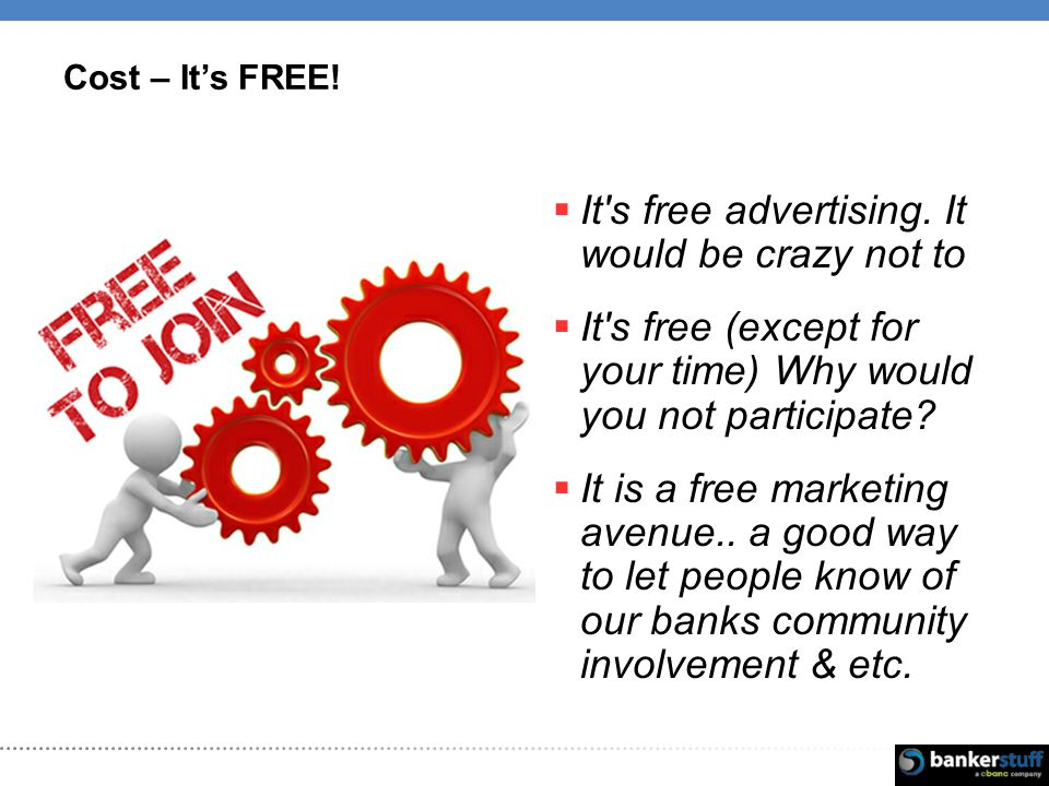 Cost – Its FREE. It s free advertising.