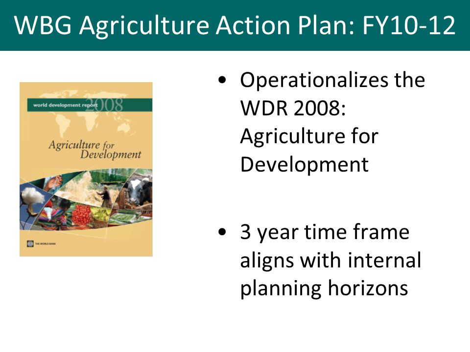 WBG Agriculture Action Plan: FY10-12 Operationalizes the WDR 2008: Agriculture for Development 3 year time frame aligns with internal planning horizons