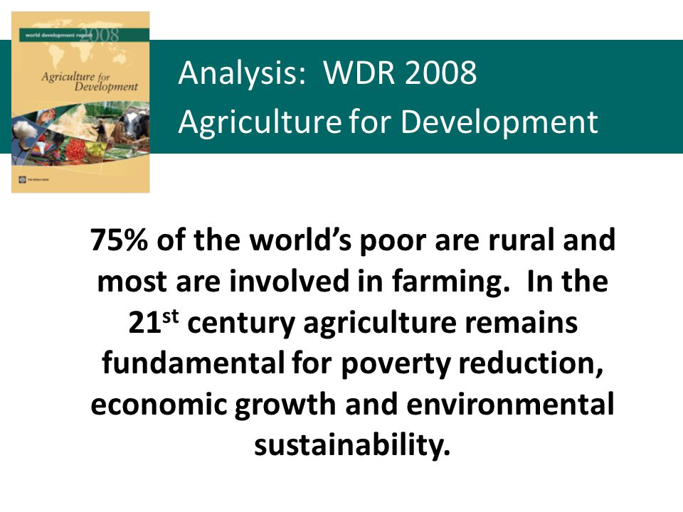 75% of the worlds poor are rural and most are involved in farming. In the 21 st century agriculture remains fundamental for poverty reduction, economi