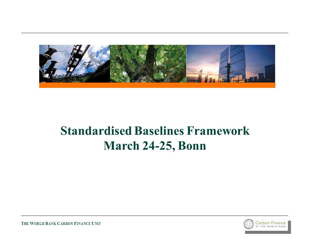 T HE W ORLD B ANK C ARBON F INANCE U NIT Standardised Baselines Framework March 24-25, Bonn