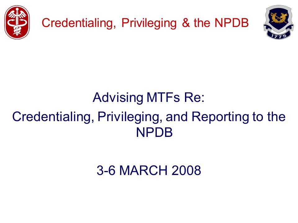 Credentialing, Privileging & the NPDB Advising MTFs Re: Credentialing, Privileging, and Reporting to the NPDB 3-6 MARCH 2008