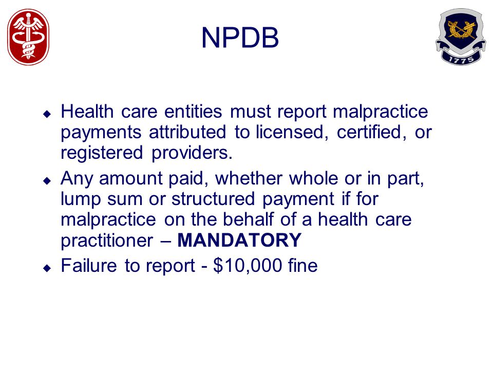 NPDB Health care entities must report malpractice payments attributed to licensed, certified, or registered providers. Any amount paid, whether whole