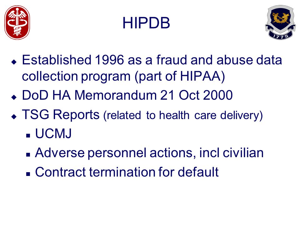 HIPDB Established 1996 as a fraud and abuse data collection program (part of HIPAA) DoD HA Memorandum 21 Oct 2000 TSG Reports (related to health care