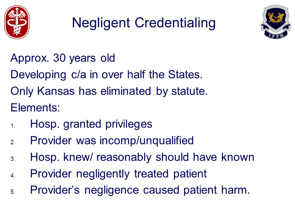 Negligent Credentialing Approx. 30 years old Developing c/a in over half the States. Only Kansas has eliminated by statute. Elements: 1. Hosp. granted