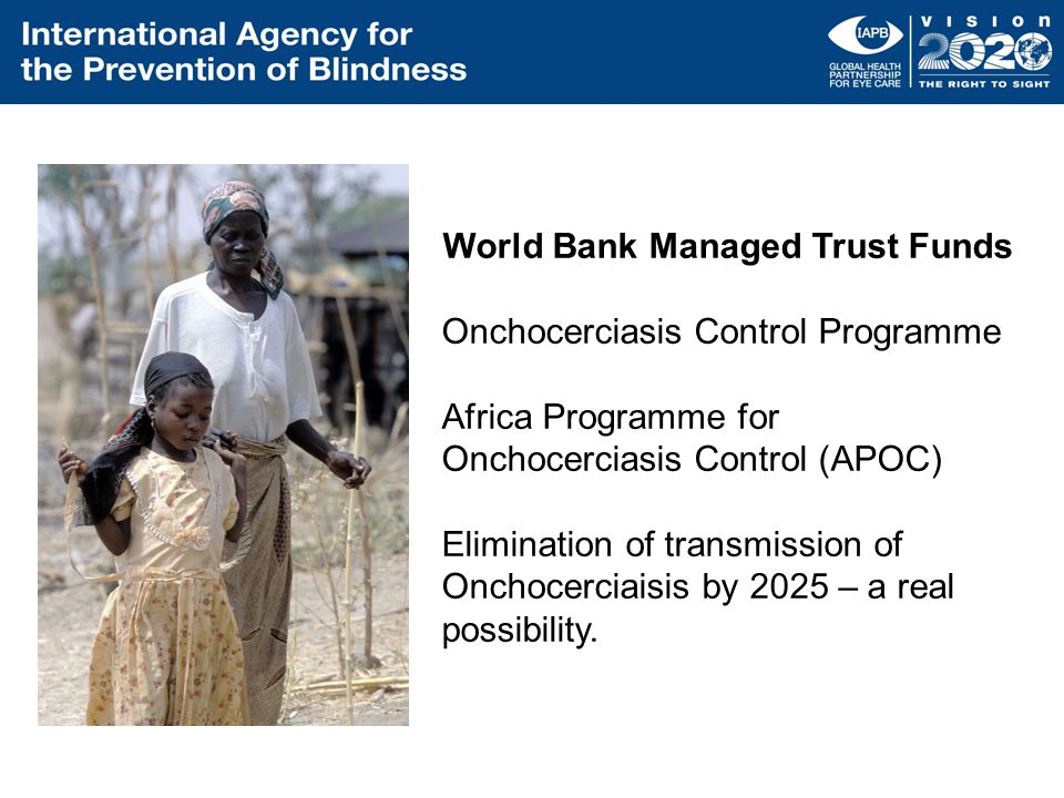 World Bank Managed Trust Funds Onchocerciasis Control Programme Africa Programme for Onchocerciasis Control (APOC) Elimination of transmission of Onchocerciaisis by 2025 – a real possibility.