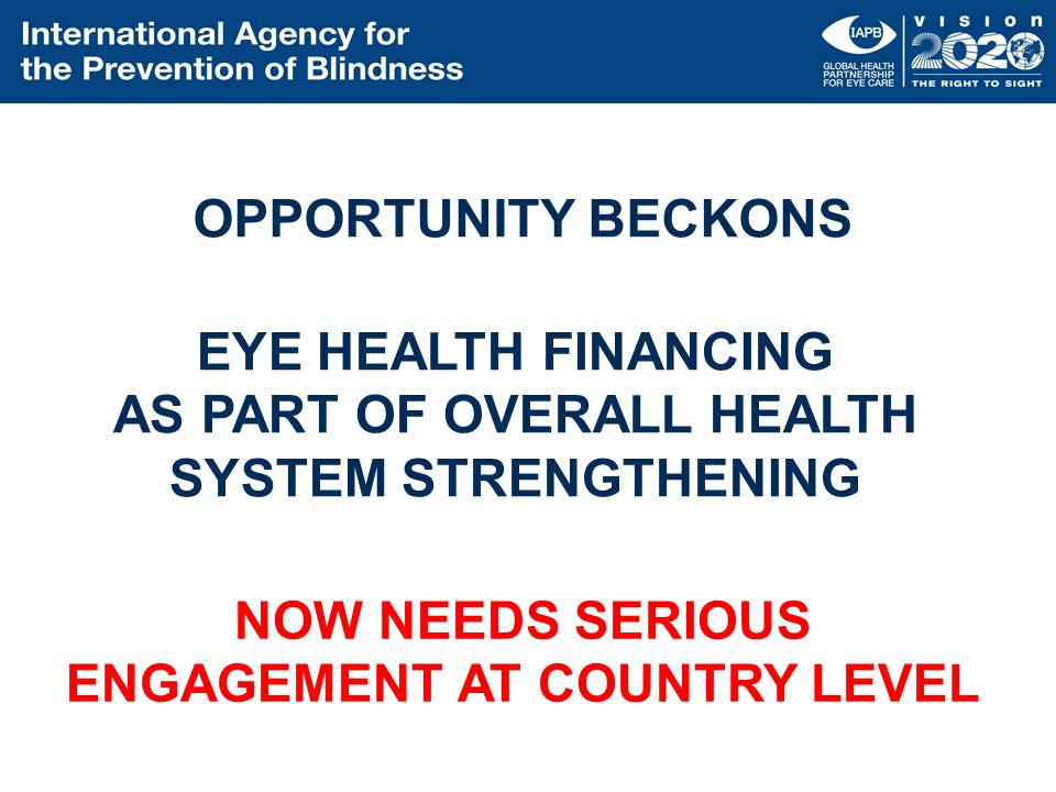 OPPORTUNITY BECKONS EYE HEALTH FINANCING AS PART OF OVERALL HEALTH SYSTEM STRENGTHENING NOW NEEDS SERIOUS ENGAGEMENT AT COUNTRY LEVEL
