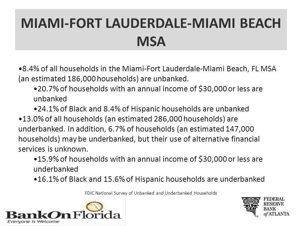 MIAMI-FORT LAUDERDALE-MIAMI BEACH MSA 8.4% of all households in the Miami-Fort Lauderdale-Miami Beach, FL MSA (an estimated 186,000 households) are unbanked.