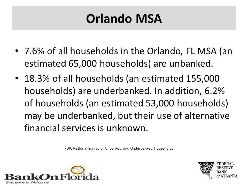 Orlando MSA 7.6% of all households in the Orlando, FL MSA (an estimated 65,000 households) are unbanked. 18.3% of all households (an estimated 155,000